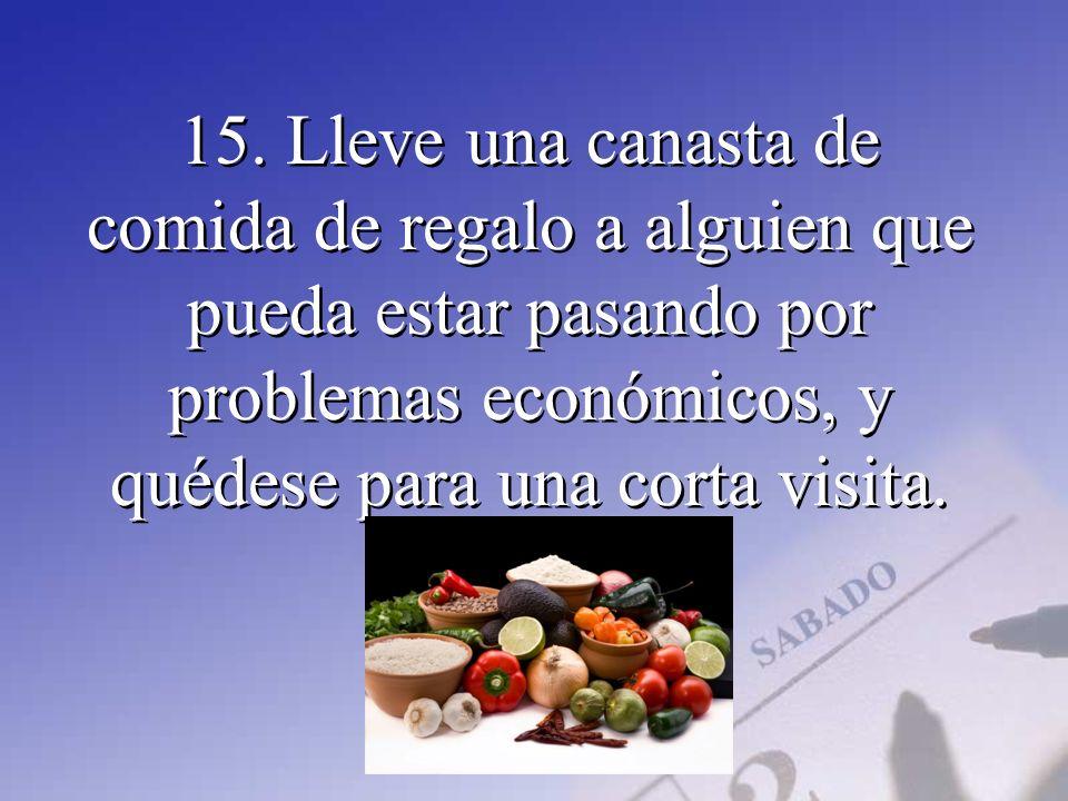 15. Lleve una canasta de comida de regalo a alguien que pueda estar pasando por problemas económicos, y quédese para una corta visita.