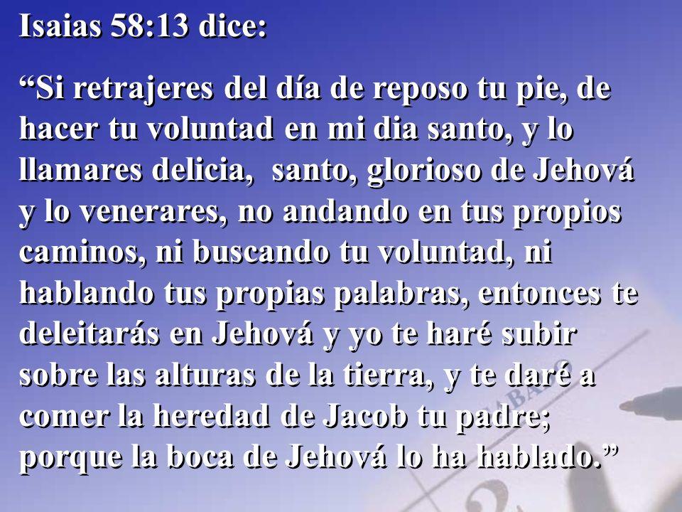 Isaias 58:13 dice: Si retrajeres del día de reposo tu pie, de hacer tu voluntad en mi dia santo, y lo llamares delicia, santo, glorioso de Jehová y lo