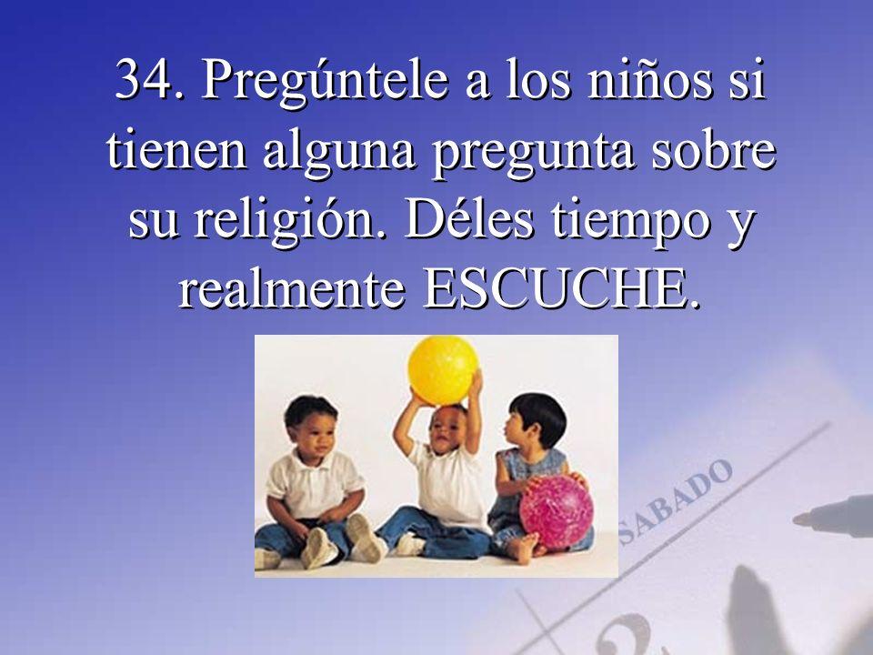 34. Pregúntele a los niños si tienen alguna pregunta sobre su religión. Déles tiempo y realmente ESCUCHE.