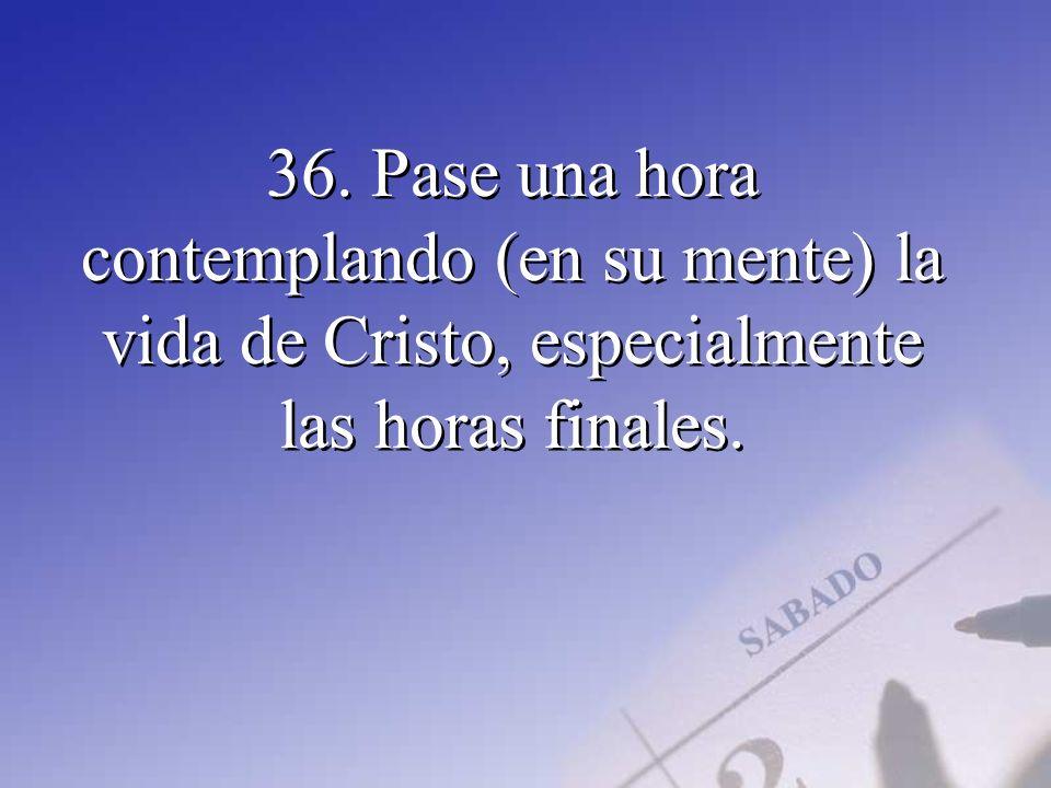 36. Pase una hora contemplando (en su mente) la vida de Cristo, especialmente las horas finales.