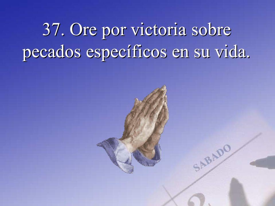 37. Ore por victoria sobre pecados específicos en su vida.