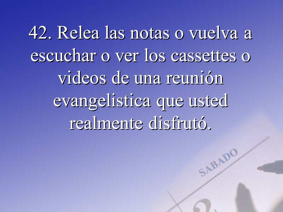 42. Relea las notas o vuelva a escuchar o ver los cassettes o videos de una reunión evangelistica que usted realmente disfrutó.