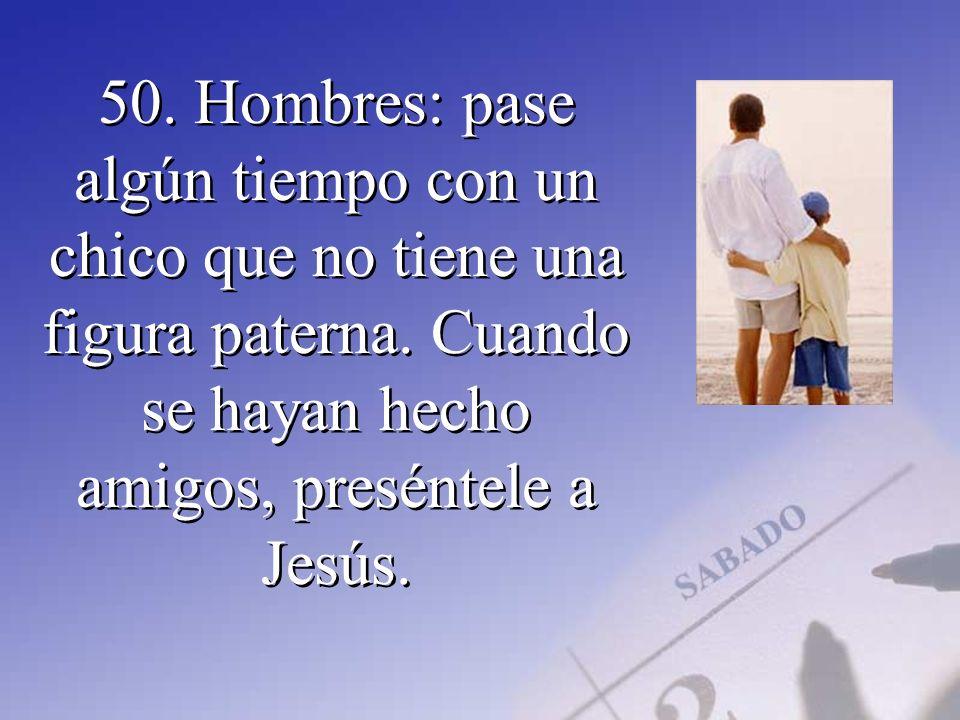 50. Hombres: pase algún tiempo con un chico que no tiene una figura paterna. Cuando se hayan hecho amigos, preséntele a Jesús.