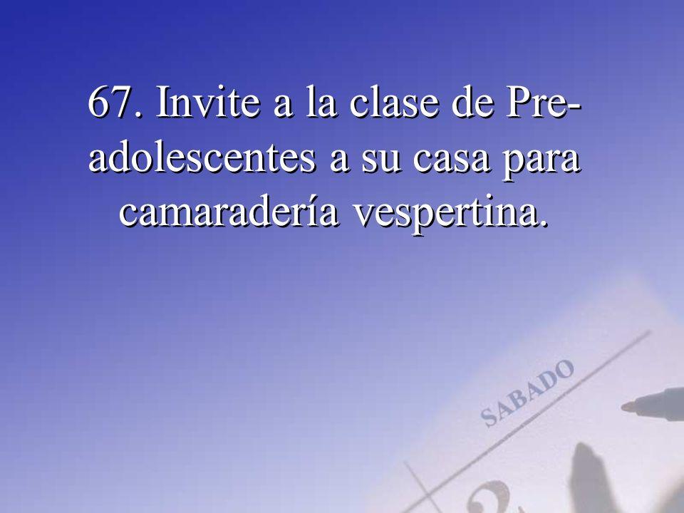67. Invite a la clase de Pre- adolescentes a su casa para camaradería vespertina.