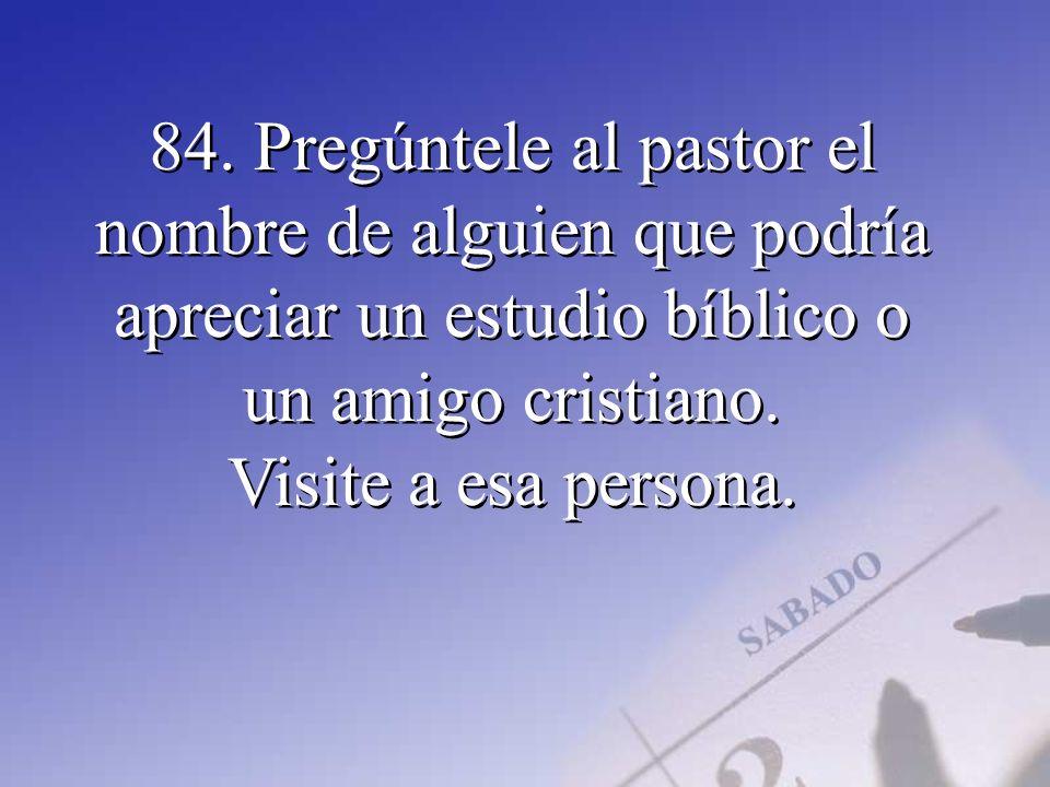 84. Pregúntele al pastor el nombre de alguien que podría apreciar un estudio bíblico o un amigo cristiano. Visite a esa persona.