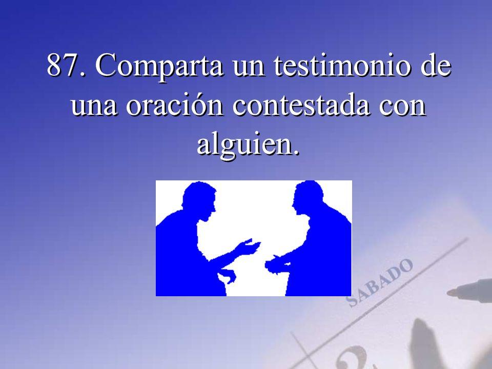 87. Comparta un testimonio de una oración contestada con alguien.