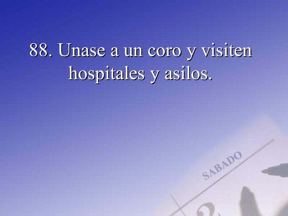 88. Unase a un coro y visiten hospitales y asilos.
