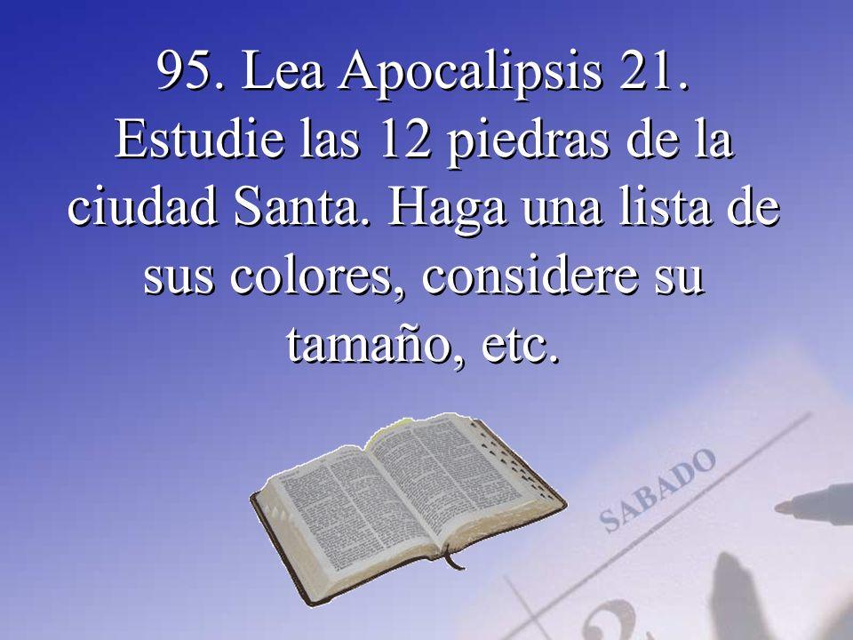 95. Lea Apocalipsis 21. Estudie las 12 piedras de la ciudad Santa. Haga una lista de sus colores, considere su tamaño, etc.
