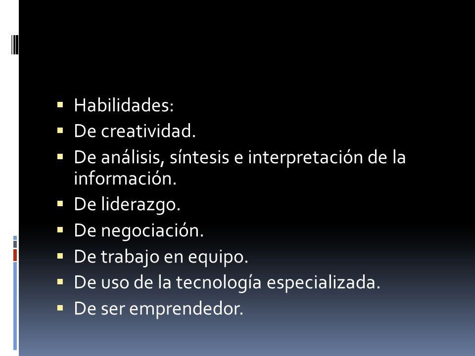 Habilidades: De creatividad. De análisis, síntesis e interpretación de la información. De liderazgo. De negociación. De trabajo en equipo. De uso de l