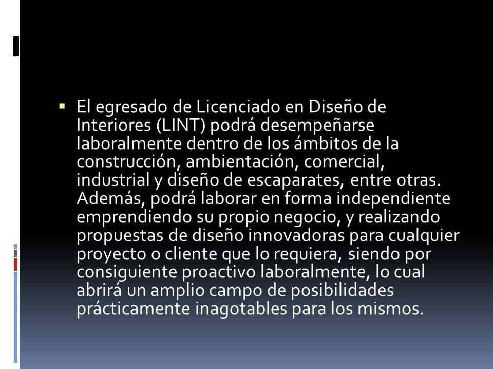 El egresado de Licenciado en Diseño de Interiores (LINT) podrá desempeñarse laboralmente dentro de los ámbitos de la construcción, ambientación, comer