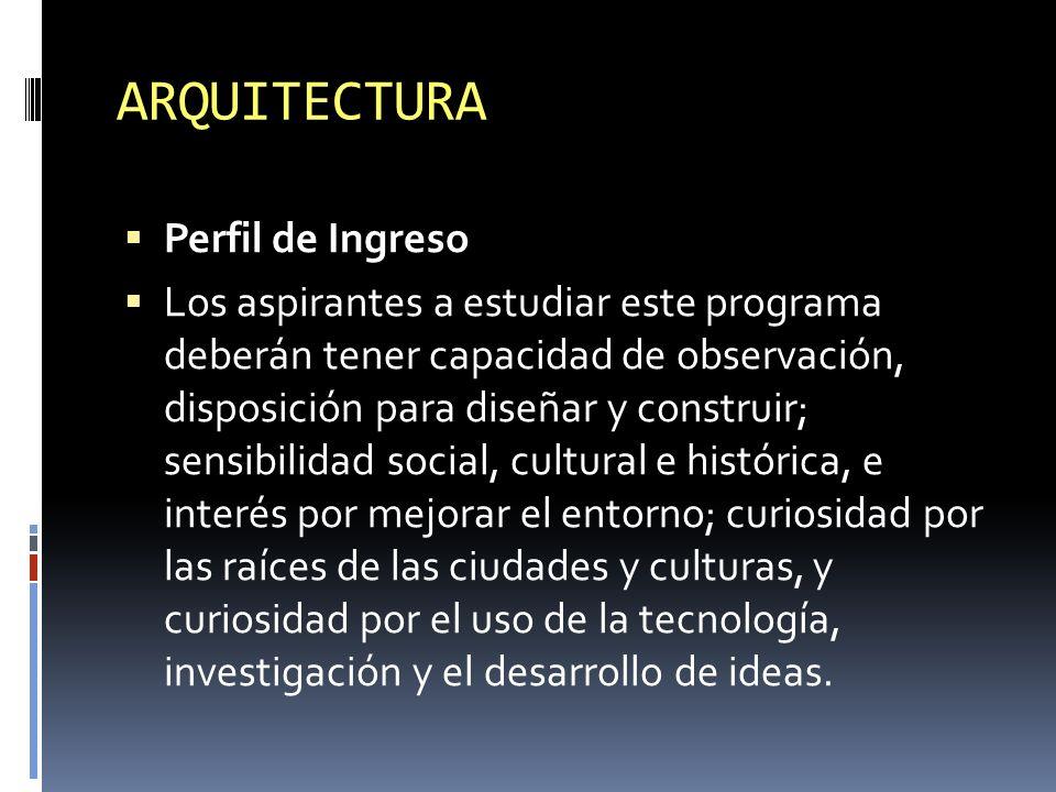 ARQUITECTURA Perfil de Ingreso Los aspirantes a estudiar este programa deberán tener capacidad de observación, disposición para diseñar y construir; s