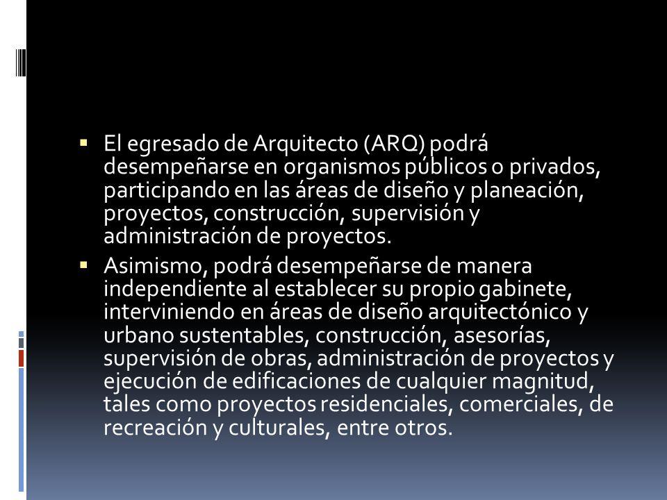 El egresado de Arquitecto (ARQ) podrá desempeñarse en organismos públicos o privados, participando en las áreas de diseño y planeación, proyectos, con