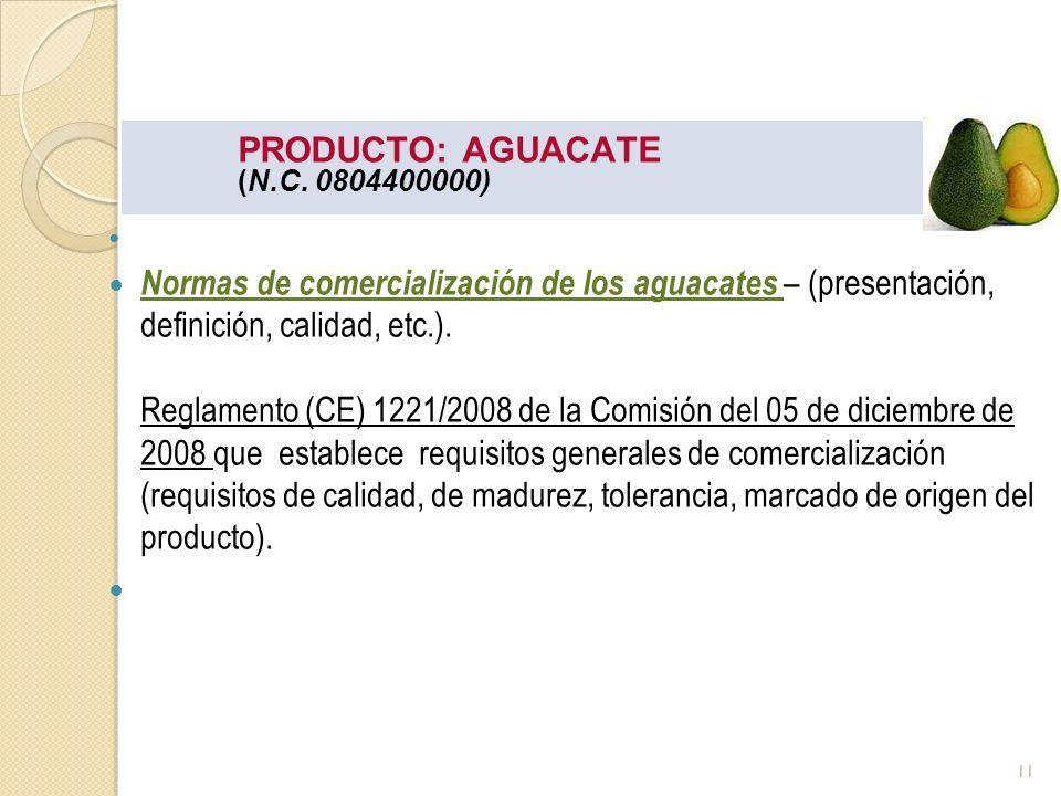 PRODUCTO: AGUACATE (N.C. 0804400000) Normas de comercialización de los aguacates – (presentación, definición, calidad, etc.). Reglamento (CE) 1221/200