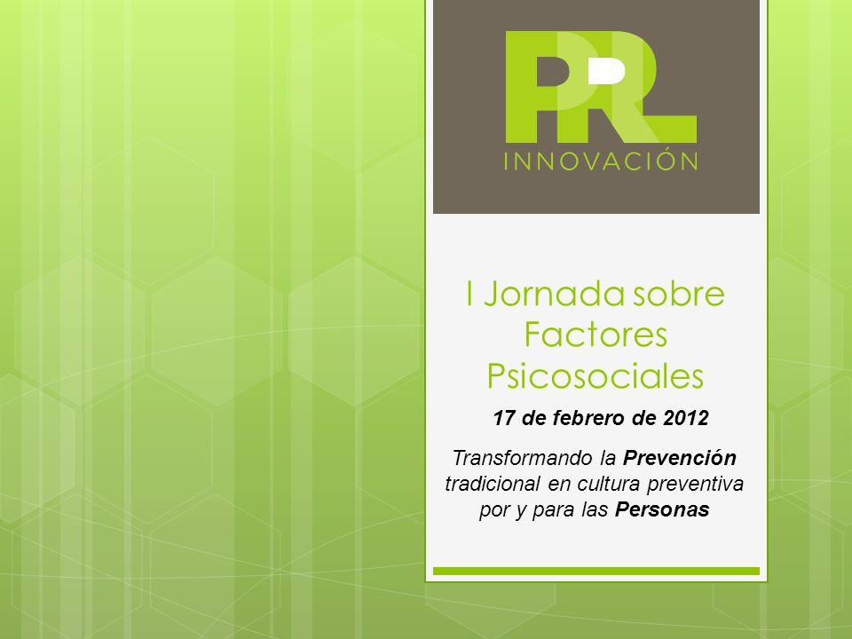 I Jornada sobre Factores Psicosociales Transformando la Prevención tradicional en cultura preventiva por y para las Personas 17 de febrero de 2012