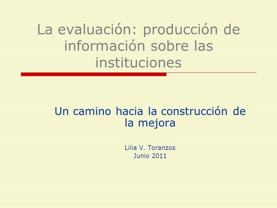 La evaluación: producción de información sobre las instituciones Un camino hacia la construcción de la mejora Lilia V. Toranzos Junio 2011