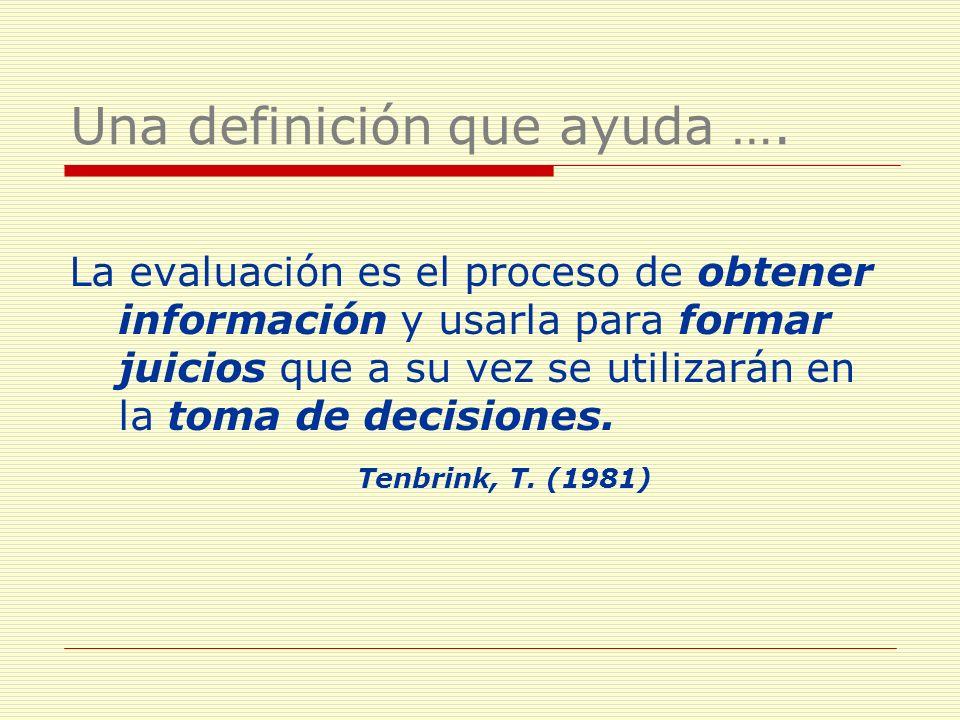 Una definición que ayuda …. La evaluación es el proceso de obtener información y usarla para formar juicios que a su vez se utilizarán en la toma de d