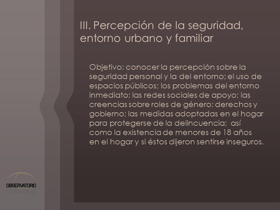 III. Percepción de la seguridad, entorno urbano y familiar Objetivo: conocer la percepción sobre la seguridad personal y la del entorno; el uso de esp