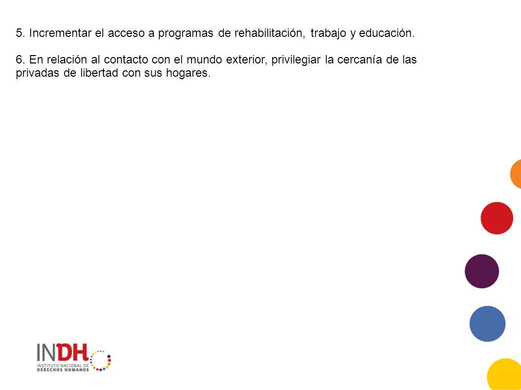 5. Incrementar el acceso a programas de rehabilitación, trabajo y educación. 6. En relación al contacto con el mundo exterior, privilegiar la cercanía