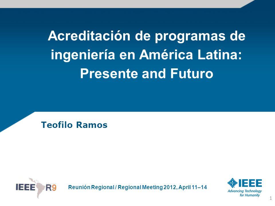 Reunión Regional / Regional Meeting 2012, April 11–14 Acreditación de programas de ingeniería en América Latina: Presente and Futuro Teofilo Ramos 1