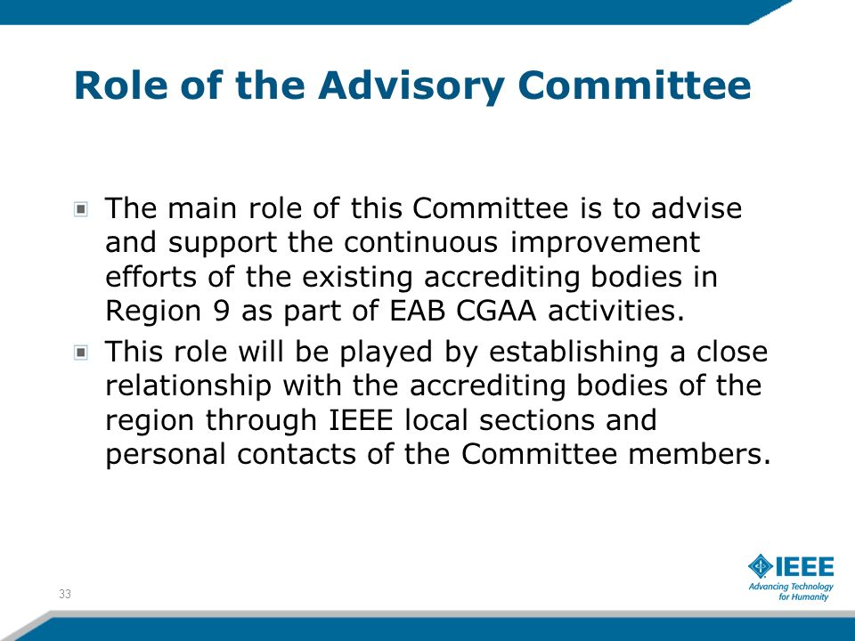 Role of the Advisory Committee The main role of this Committee is to advise and support the continuous improvement efforts of the existing accrediting bodies in Region 9 as part of EAB CGAA activities.