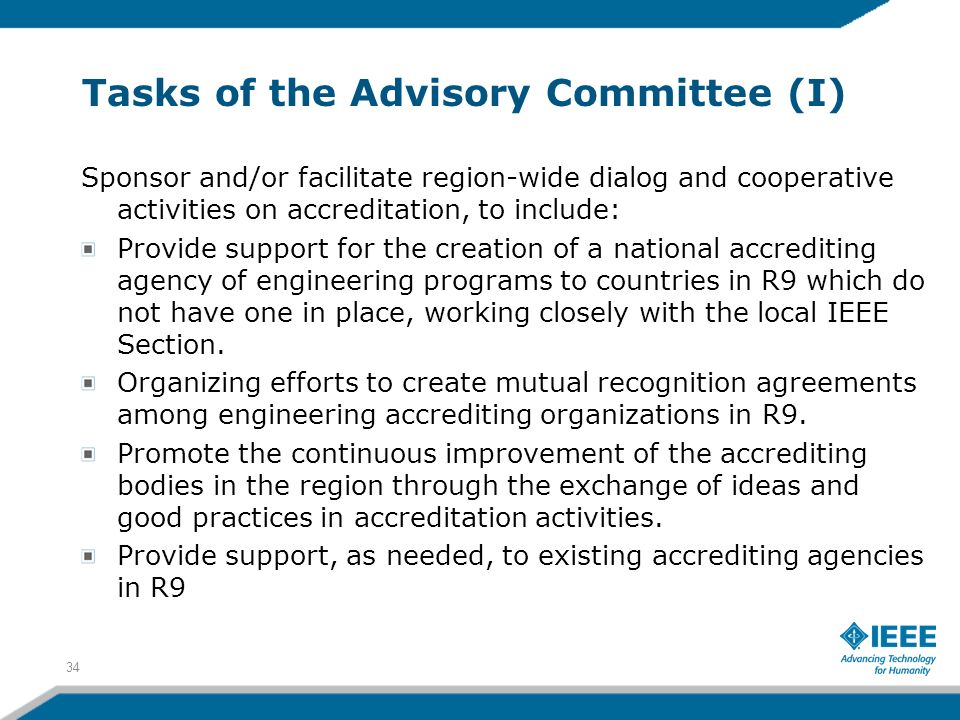 Tasks of the Advisory Committee (I) Sponsor and/or facilitate region-wide dialog and cooperative activities on accreditation, to include: Provide support for the creation of a national accrediting agency of engineering programs to countries in R9 which do not have one in place, working closely with the local IEEE Section.