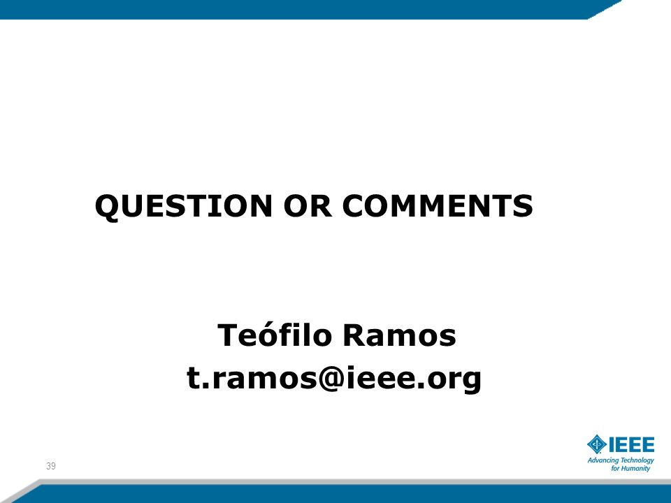 QUESTION OR COMMENTS Teófilo Ramos t.ramos@ieee.org 39