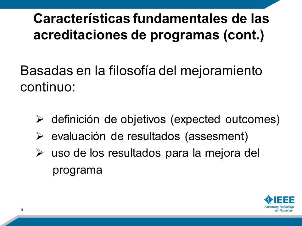 6 Basadas en la filosofía del mejoramiento continuo: definición de objetivos (expected outcomes) evaluación de resultados (assesment) uso de los resultados para la mejora del programa Características fundamentales de las acreditaciones de programas (cont.)