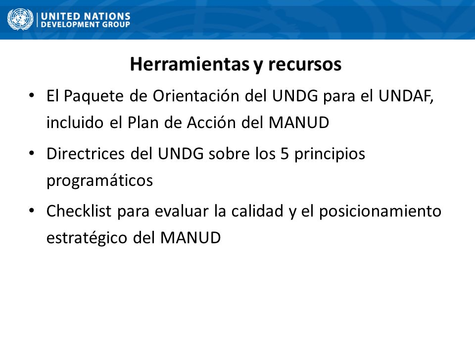 Herramientas y recursos El Paquete de Orientación del UNDG para el UNDAF, incluido el Plan de Acción del MANUD Directrices del UNDG sobre los 5 principios programáticos Checklist para evaluar la calidad y el posicionamiento estratégico del MANUD 13