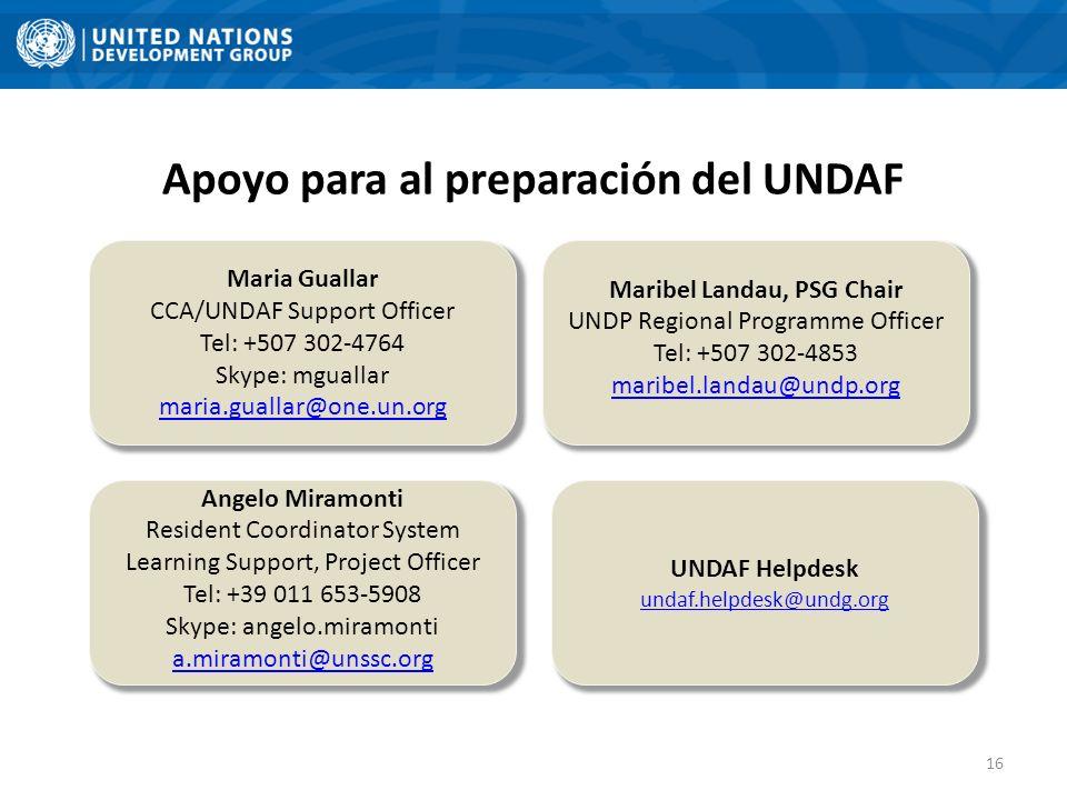 Apoyo para al preparación del UNDAF Maribel Landau, PSG Chair UNDP Regional Programme Officer Tel: +507 302-4853 maribel.landau@undp.org Maria Guallar CCA/UNDAF Support Officer Tel: +507 302-4764 Skype: mguallar maria.guallar@one.un.org UNDAF Helpdesk undaf.helpdesk@undg.org Angelo Miramonti Resident Coordinator System Learning Support, Project Officer Tel: +39 011 653-5908 Skype: angelo.miramonti a.miramonti@unssc.org 16