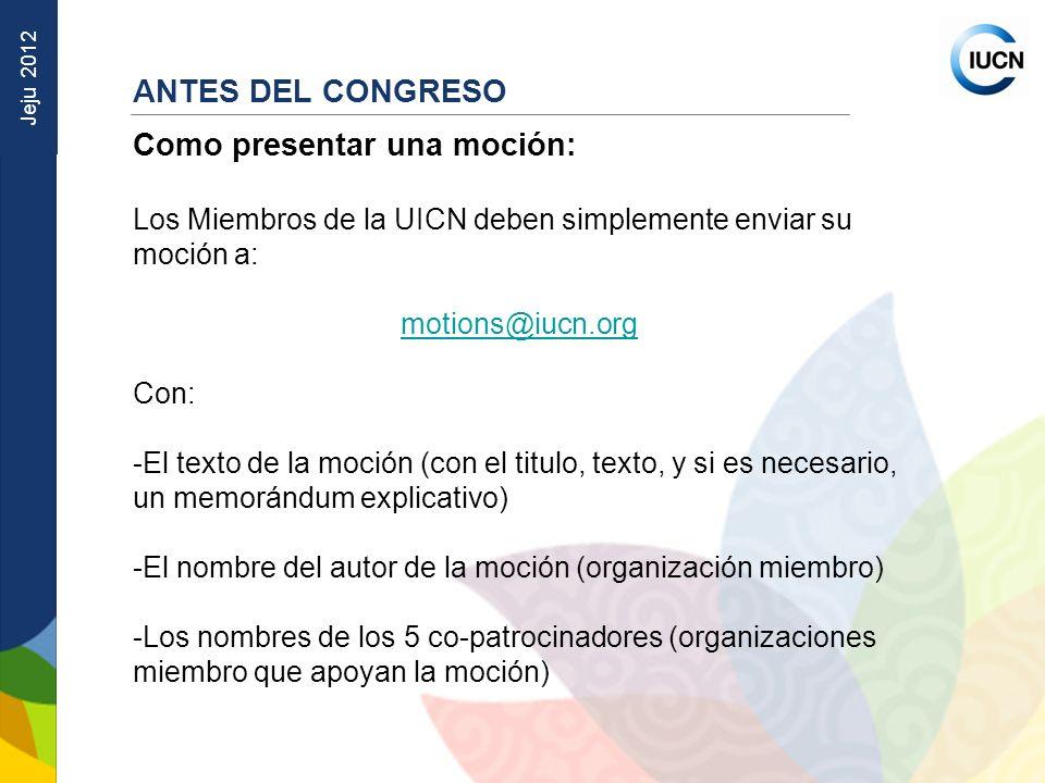 Jeju 2012 ANTES DEL CONGRESO Como presentar una moción: Los Miembros de la UICN deben simplemente enviar su moción a: motions@iucn.org Con: -El texto