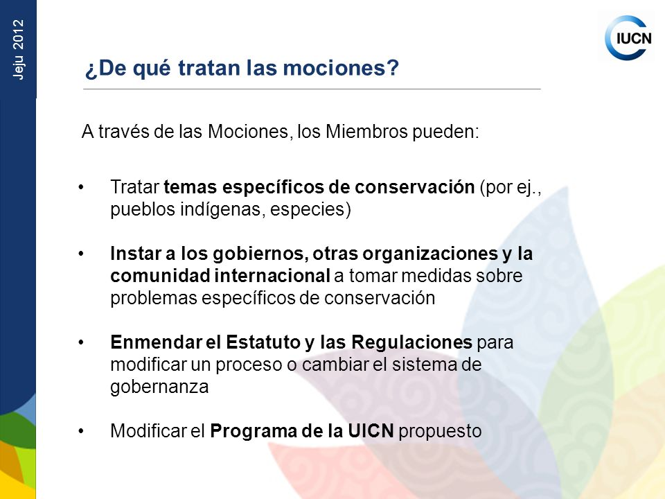 Jeju 2012 Ruta de las mociones presentadas ANTES DEL CONGRESO LANZAMIENTO BLOG DE MOCIONES PARA DISCUSION; PRESENTACIÓN DE MOCIONES VIA CORREO ELECTRÓNICO DEL 15 DE FEBRERO AL 8 DE MAYO REVISIÓN EDITORIAL Y ESTATUTARIA POR EL GRUPO DE TRABAJO SOBRE RESOLUCIONES SUBGRUPO DE PROGRAMA DEL GTR PARA MOCIONES RELACIONADAS CON EL BORRADOR DEL PROGRAMA REVISIÓN TÉCNICA GRUPO DE TRABAJO SOBRE RESOLUCIONES: REVISIÓN Y PUBLICACIÓN DE LAS MOCIONES ANTES DEL 8 DE JULIO DE 2012 COMITÉ DE GOBERNANZA PARA MOCIONES RELACIONADAS CON GOBERNANZA