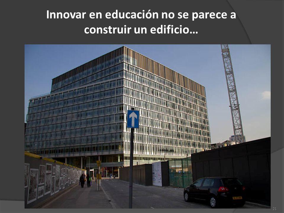 21 Innovar en educación no se parece a construir un edificio…