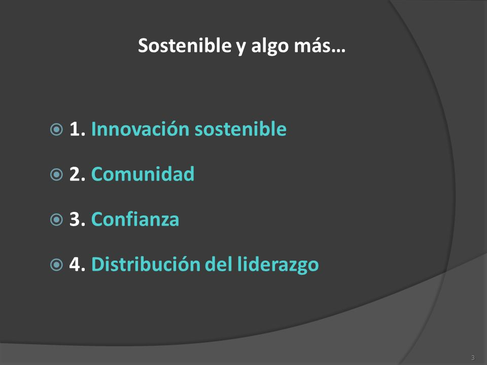 3 Sostenible y algo más… 1. Innovación sostenible 2. Comunidad 3. Confianza 4. Distribución del liderazgo