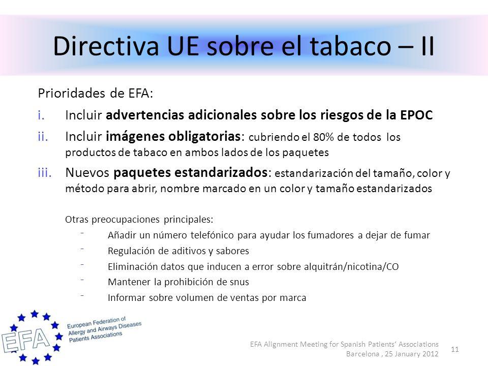 Directiva UE sobre el tabaco – II Prioridades de EFA: i.Incluir advertencias adicionales sobre los riesgos de la EPOC ii.Incluir imágenes obligatorias: cubriendo el 80% de todos los productos de tabaco en ambos lados de los paquetes iii.Nuevos paquetes estandarizados: estandarización del tamaño, color y método para abrir, nombre marcado en un color y tamaño estandarizados Otras preocupaciones principales: Añadir un número telefónico para ayudar los fumadores a dejar de fumar Regulación de aditivos y sabores Eliminación datos que inducen a error sobre alquitrán/nicotina/CO Mantener la prohibición de snus Informar sobre volumen de ventas por marca EFA Alignment Meeting for Spanish Patients Associations Barcelona, 25 January 2012 11