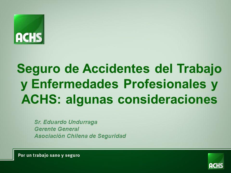 Seguro de Accidentes del Trabajo y Enfermedades Profesionales y ACHS: algunas consideraciones Sr. Eduardo Undurraga Gerente General Asociación Chilena