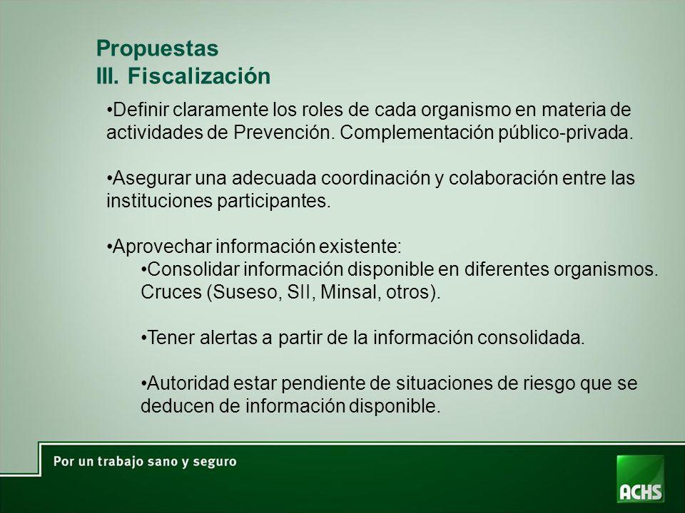 Propuestas III. Fiscalización Definir claramente los roles de cada organismo en materia de actividades de Prevención. Complementación público-privada.