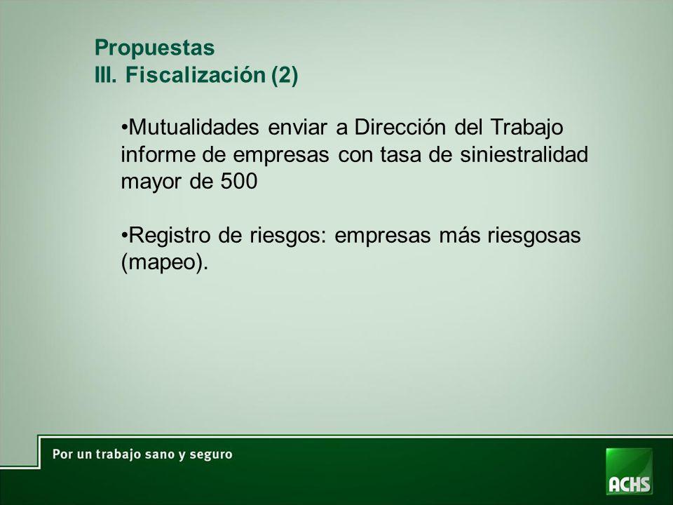 Propuestas III. Fiscalización (2) Mutualidades enviar a Dirección del Trabajo informe de empresas con tasa de siniestralidad mayor de 500 Registro de