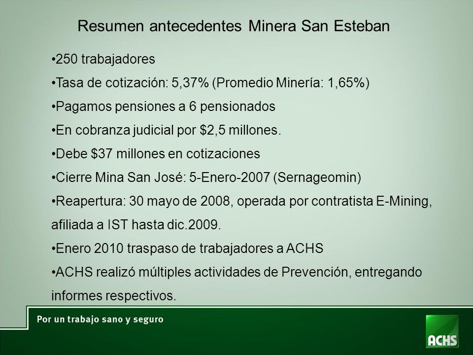 Resumen antecedentes Minera San Esteban 250 trabajadores Tasa de cotización: 5,37% (Promedio Minería: 1,65%) Pagamos pensiones a 6 pensionados En cobr