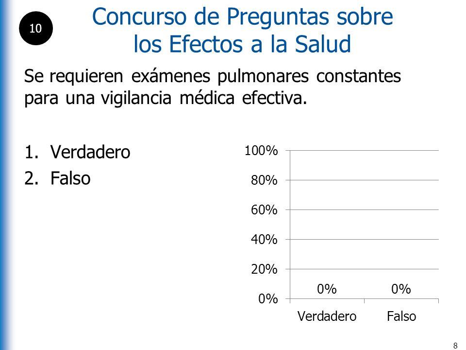 Concurso de Preguntas sobre los Efectos a la Salud 8 Se requieren exámenes pulmonares constantes para una vigilancia médica efectiva. 1.Verdadero 2.Fa
