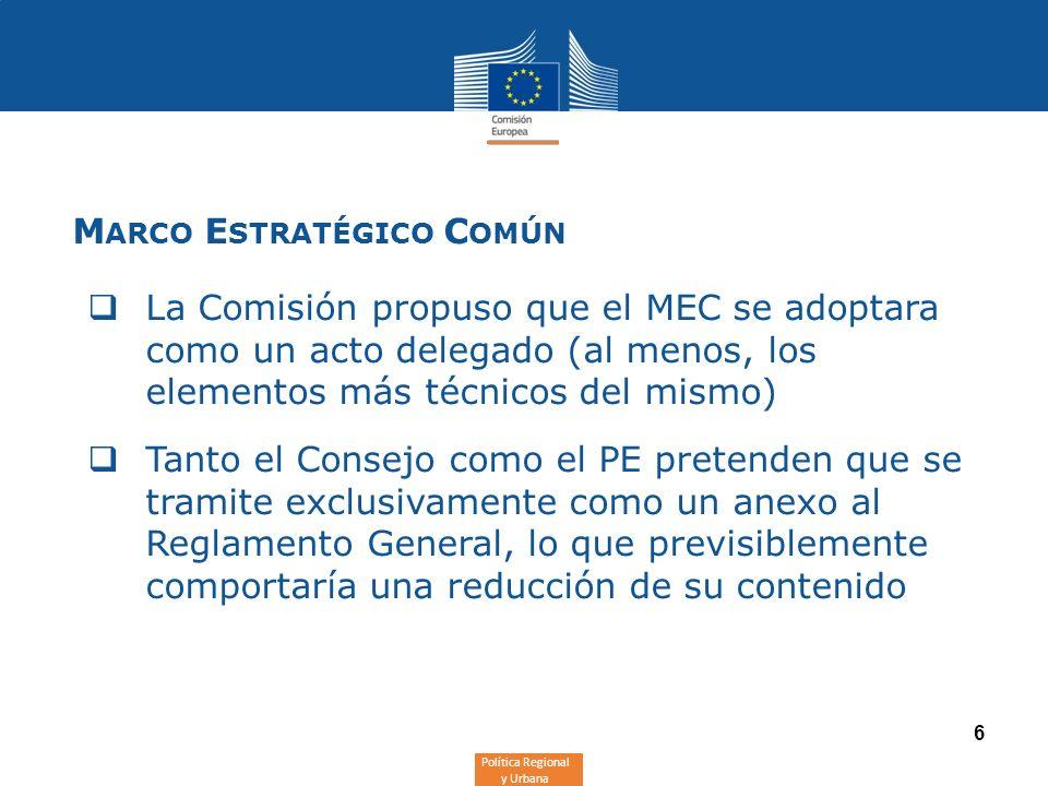 Política Regional y Urbana 6 M ARCO E STRATÉGICO C OMÚN La Comisión propuso que el MEC se adoptara como un acto delegado (al menos, los elementos más técnicos del mismo) Tanto el Consejo como el PE pretenden que se tramite exclusivamente como un anexo al Reglamento General, lo que previsiblemente comportaría una reducción de su contenido