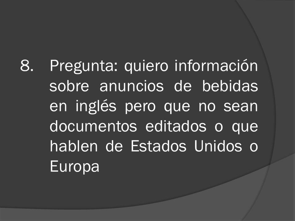 8.Pregunta: quiero información sobre anuncios de bebidas en inglés pero que no sean documentos editados o que hablen de Estados Unidos o Europa