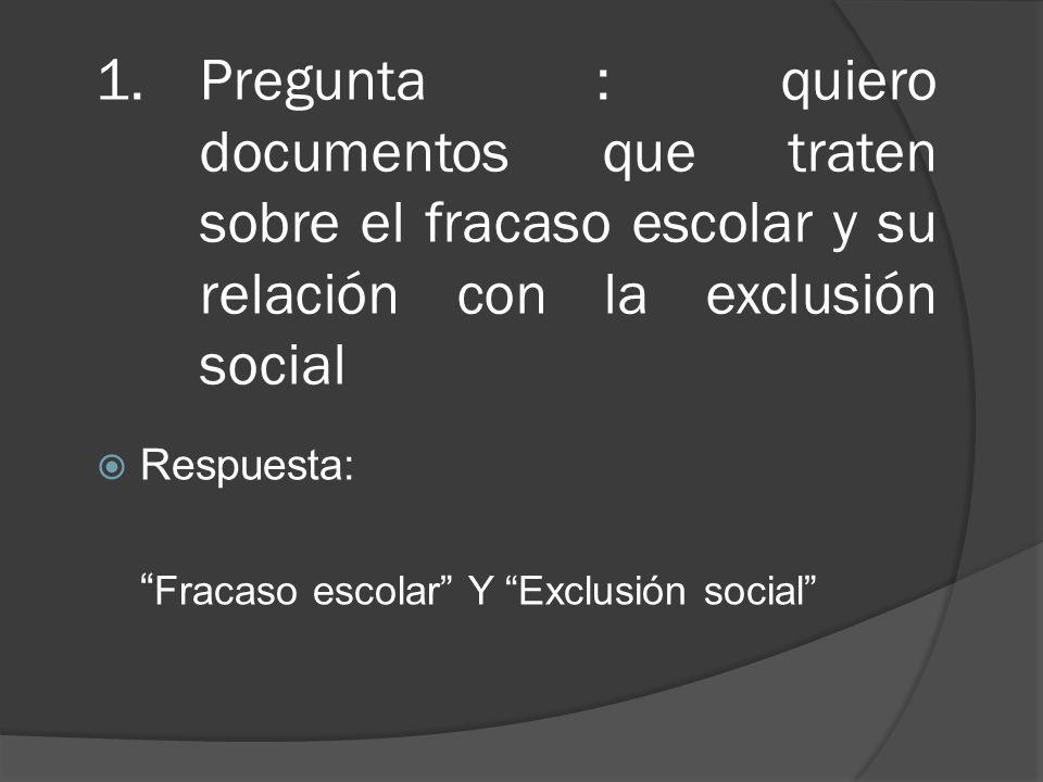 1.Pregunta : quiero documentos que traten sobre el fracaso escolar y su relación con la exclusión social Respuesta: Fracaso escolar Y Exclusión social