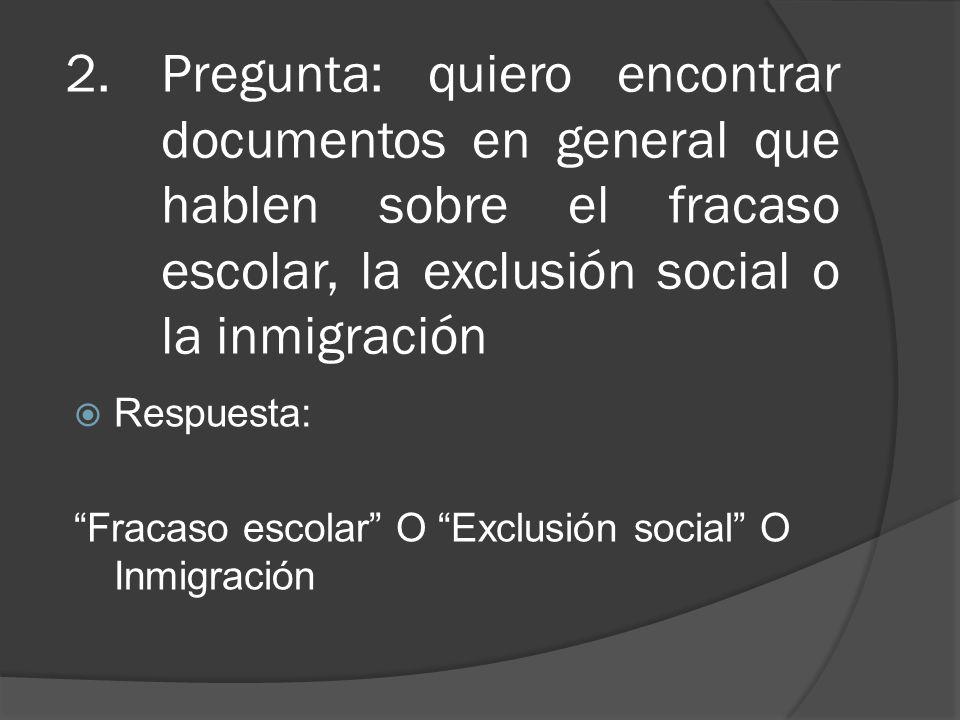 2.Pregunta: quiero encontrar documentos en general que hablen sobre el fracaso escolar, la exclusión social o la inmigración Respuesta: Fracaso escolar O Exclusión social O Inmigración