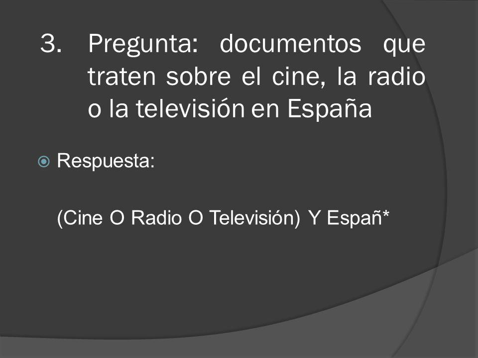 3.Pregunta: documentos que traten sobre el cine, la radio o la televisión en España Respuesta: (Cine O Radio O Televisión) Y Españ*