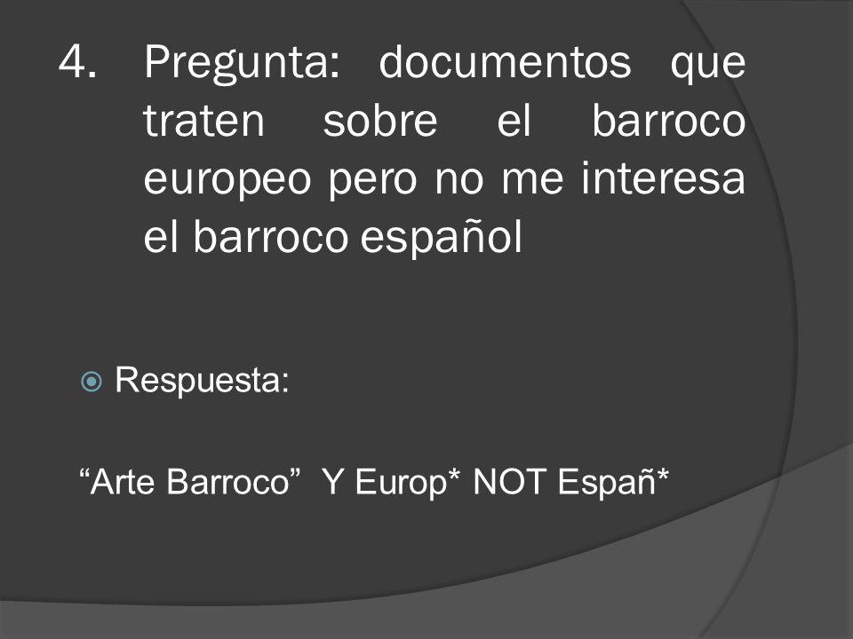 4.Pregunta: documentos que traten sobre el barroco europeo pero no me interesa el barroco español Respuesta: Arte Barroco Y Europ* NOT Españ*