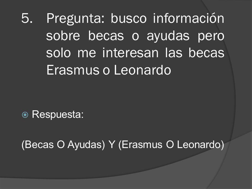 5.Pregunta: busco información sobre becas o ayudas pero solo me interesan las becas Erasmus o Leonardo Respuesta: (Becas O Ayudas) Y (Erasmus O Leonar
