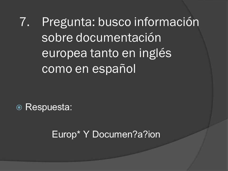 7.Pregunta: busco información sobre documentación europea tanto en inglés como en español Respuesta: Europ* Y Documen a ion