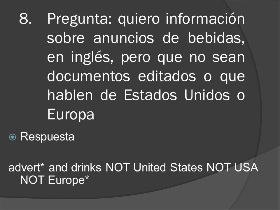 8.Pregunta: quiero información sobre anuncios de bebidas, en inglés, pero que no sean documentos editados o que hablen de Estados Unidos o Europa Respuesta advert* and drinks NOT United States NOT USA NOT Europe*
