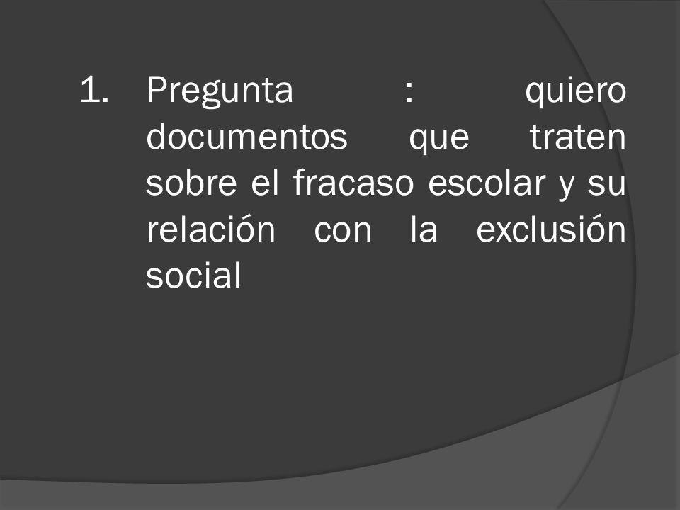 1.Pregunta : quiero documentos que traten sobre el fracaso escolar y su relación con la exclusión social