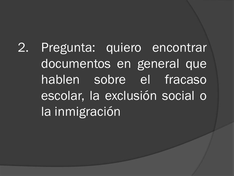 2.Pregunta: quiero encontrar documentos en general que hablen sobre el fracaso escolar, la exclusión social o la inmigración